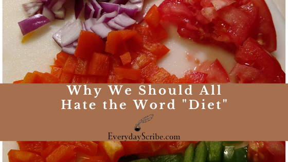 Why We Should All Hate the Word Diet