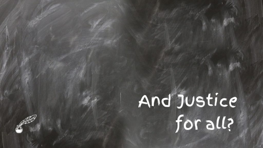 "Background is a messily erased chalkboard and in the lower right corner is ""And Justice for all?"" written in a font that kind of looks like white chalk."